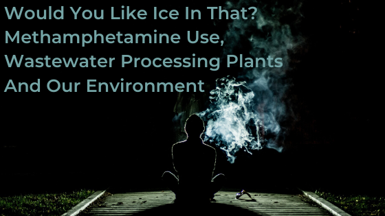 Would You Like Ice In That? Methamphetamine Use, Wastewater Processing Plants And Our Environment